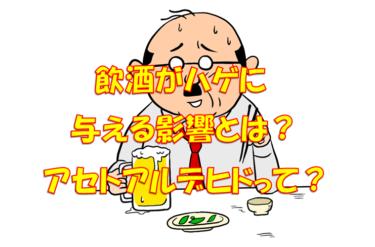 アルコールがAGA(ハゲ)に与える影響とは?アセトアルデヒドが要注意物質だった。